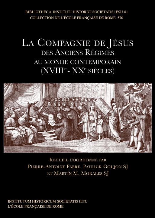 La Compagnie de Jésus des Anciens Régimes au monde contemporain (XVIIIe - XXe siècles) | Pierre Antoine Fabre, Patrick Goujon SJ et Martín M. Morales SJ
