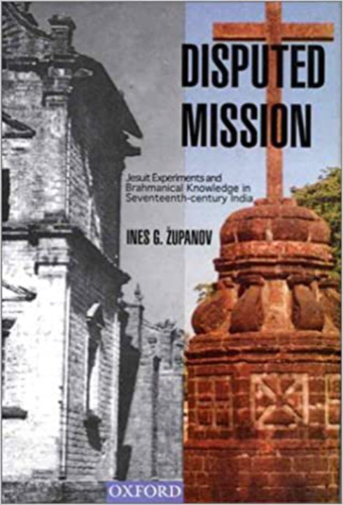 Disputed Mission: Jesuit Experiments and Brahmanical Knowledge in Seventeenth-century India | Ines G Županov