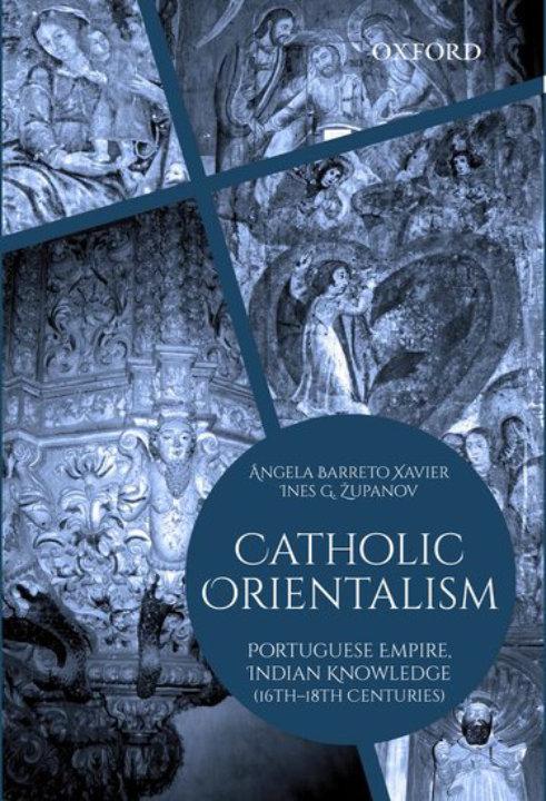 Catholic Orientalism: Portuguese Empire, Indian Knowledge (16th-18th Centuries) | Ângela Barreto Xavier and Ines G Županov
