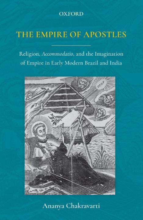 The Empire of Apostles: Religion, Accommodatio and The Imagination of Empire in Modern Brazil and India | Ananya Chakravarti