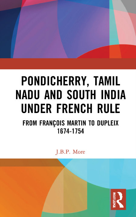 Pondicherry, Tamil Nadu and South India under French Rule: From François Martin to Dupleix 1674-1754 | J B P More
