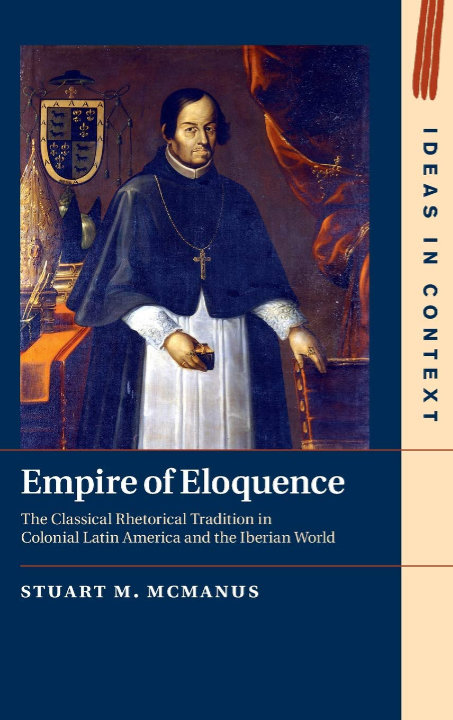 Empire of Eloquence: The Classical Rhetorical Tradition in Colonial Latin America and the Iberian World | Stuart M. McManus